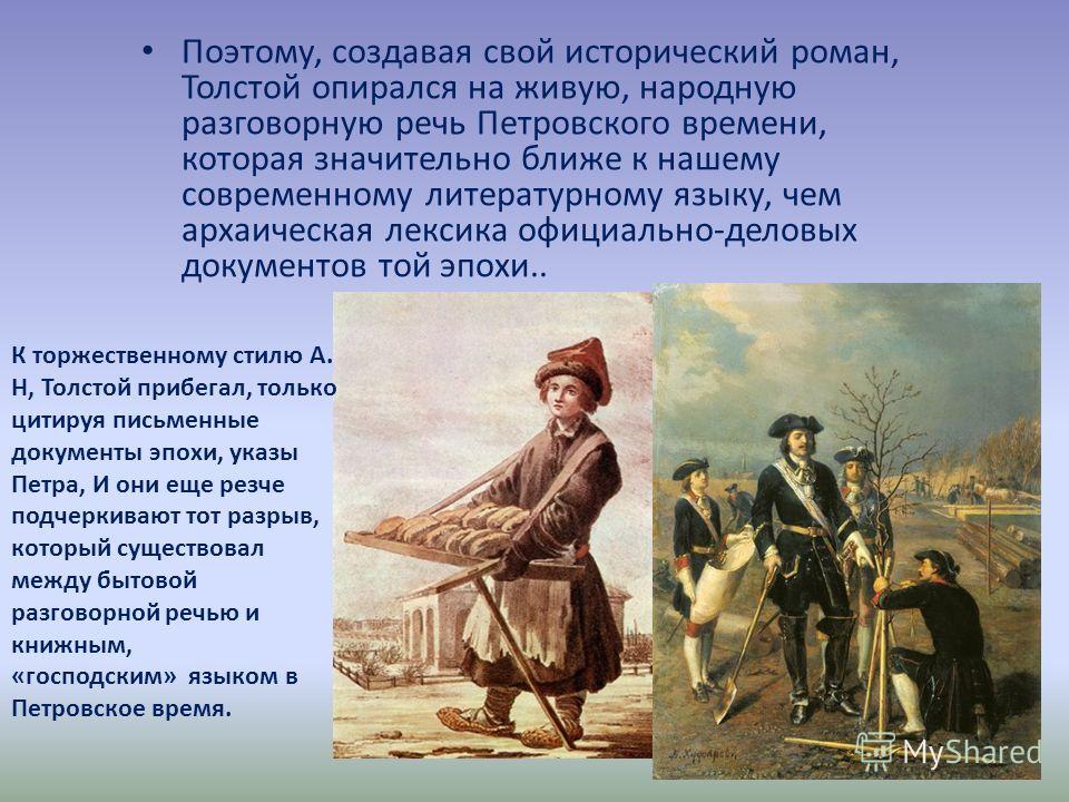 Поэтому, создавая свой исторический роман, Толстой опирался на живую, народную разговорную речь Петровского времени, которая значительно ближе к нашему современному литературному языку, чем архаическая лексика официально-деловых документов той эпохи.