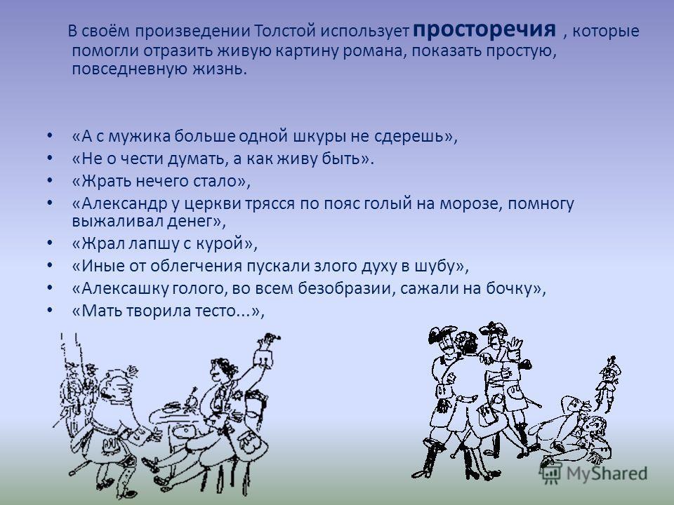 В своём произведении Толстой использует просторечия, которые помогли отразить живую картину романа, показать простую, повседневную жизнь. «А с мужика больше одной шкуры не сдерешь», «Не о чести думать, а как живу быть». «Жрать нечего стало», «Алексан