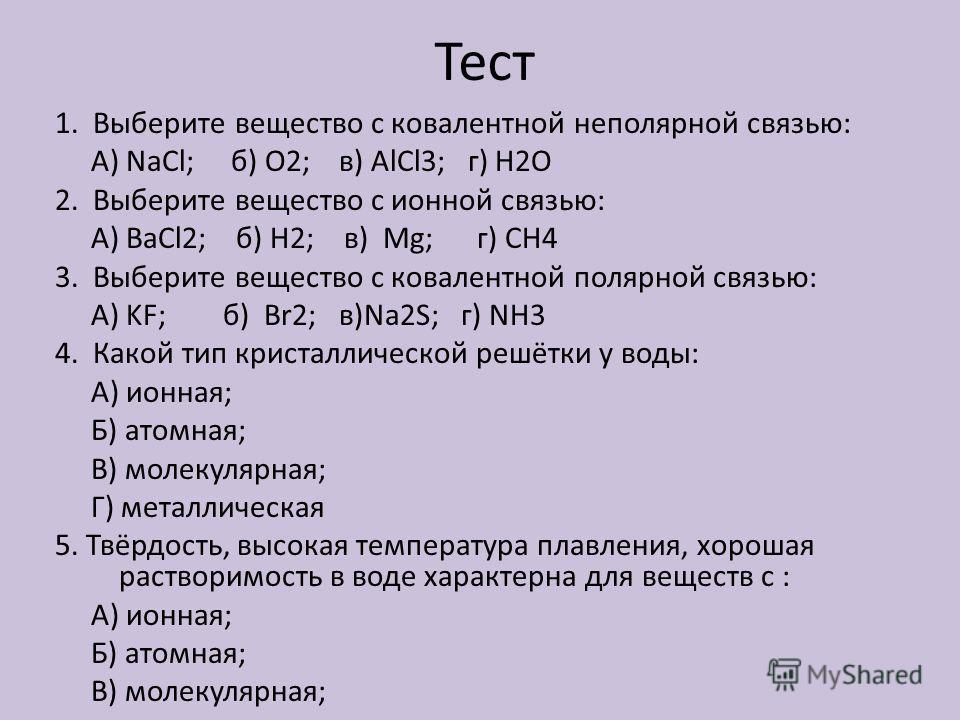 Тест 1. Выберите вещество с ковалентной неполярной связью: А) NaCl; б) О2; в) AlCl3; г) H2O 2. Выберите вещество с ионной связью: А) BaCl2; б) Н2; в) Mg; г) СН4 3. Выберите вещество с ковалентной полярной связью: А) KF; б) Br2; в)Na2S; г) NH3 4. Како
