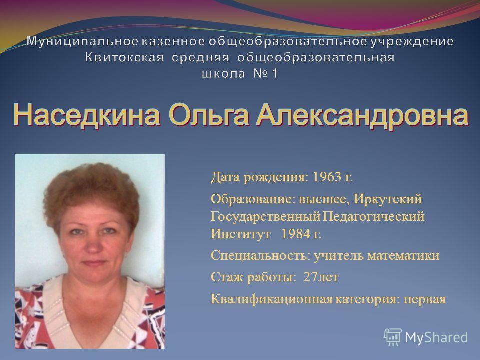 Дата рождения: 1963 г. Образование: высшее, Иркутский Государственный Педагогический Институт 1984 г. Специальность: учитель математики Стаж работы: 27 лет Квалификационная категория: первая