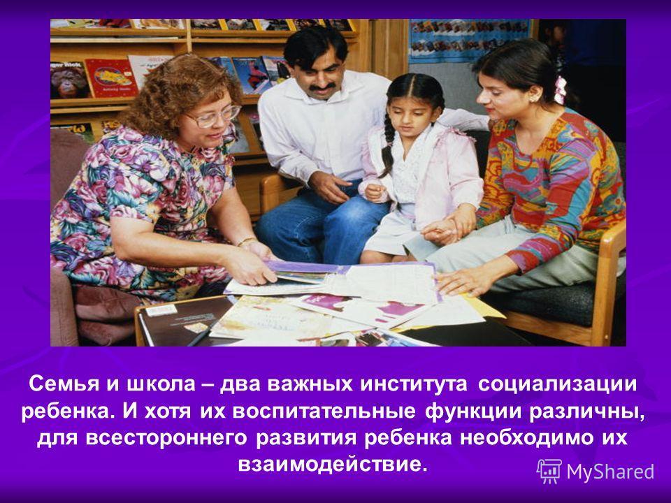 Семья и школа – два важных института социализации ребенка. И хотя их воспитательные функции различны, для всестороннего развития ребенка необходимо их взаимодействие.