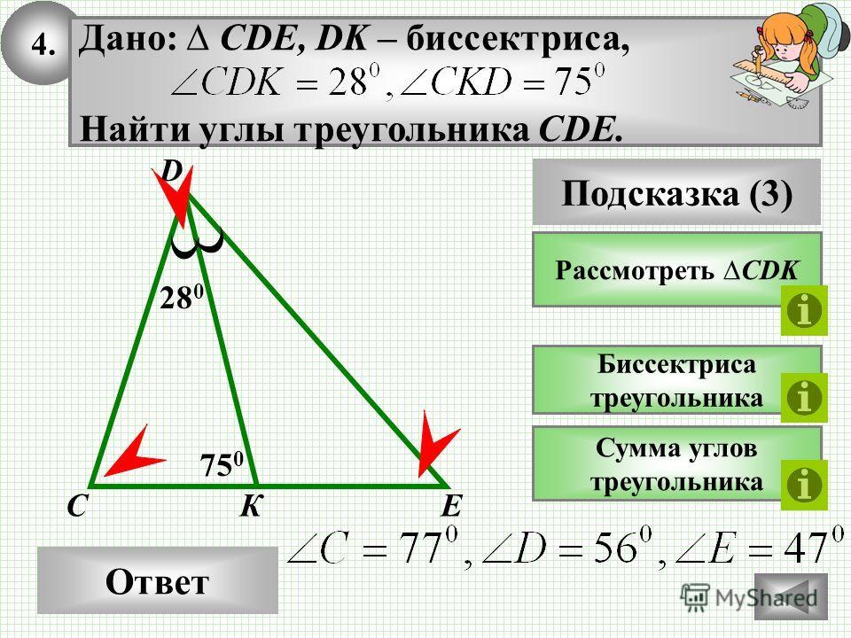 4. Ответ 750750 КС Дано: CDE, DK – биссектриса, Найти углы треугольника CDE. Подсказка (3) Рассмотреть CDK Биссектриса треугольника D Сумма углов треугольника 28 0 E