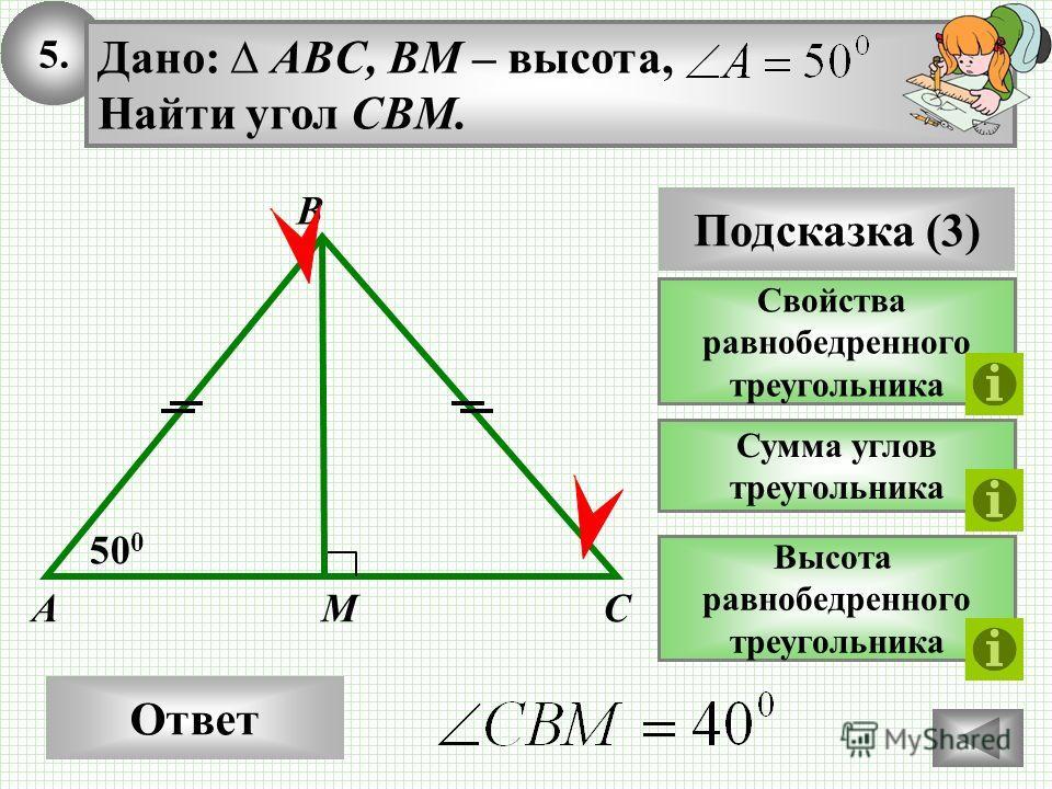 5.5. Ответ 50 0 MA Дано: ABC, BM – высота, Найти угол CBM. Подсказка (3) Свойства равнобедренного треугольника Высота равнобедренного треугольника B Сумма углов треугольника C