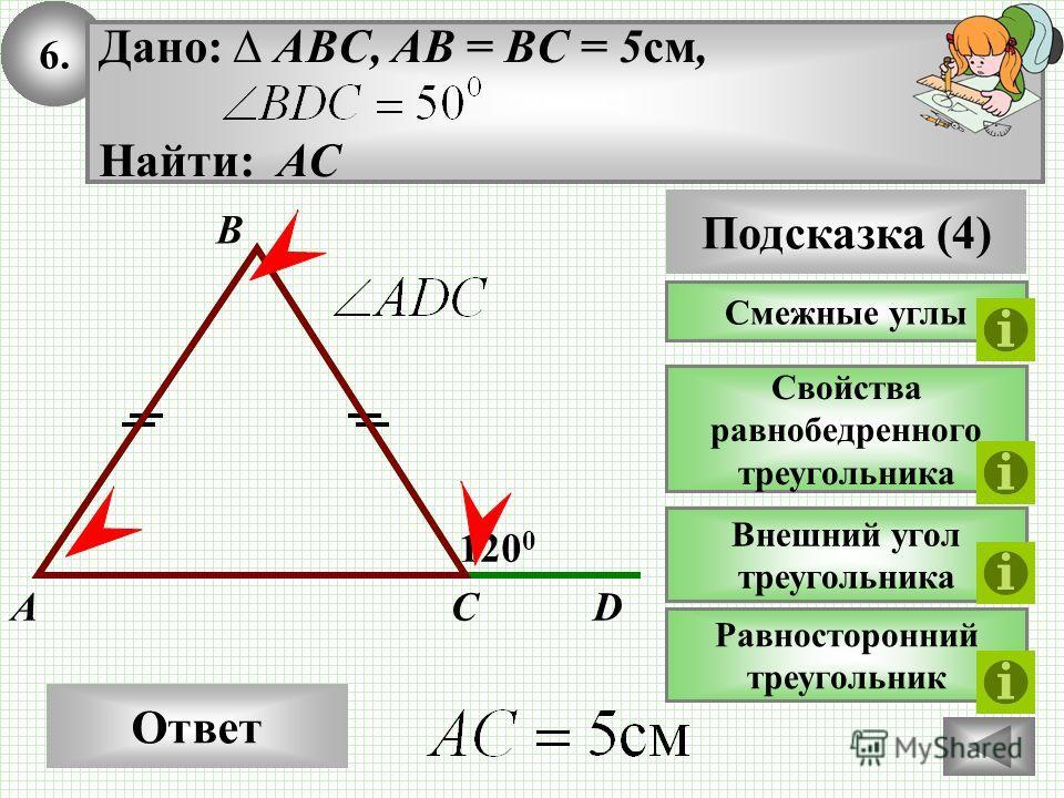 6. Ответ 120 0 CA B Дано: ABC, AB = BC = 5 см, Найти: АС Подсказка (4) Свойства равнобедренного треугольника Внешний угол треугольника Смежные углы D Равносторонний треугольник