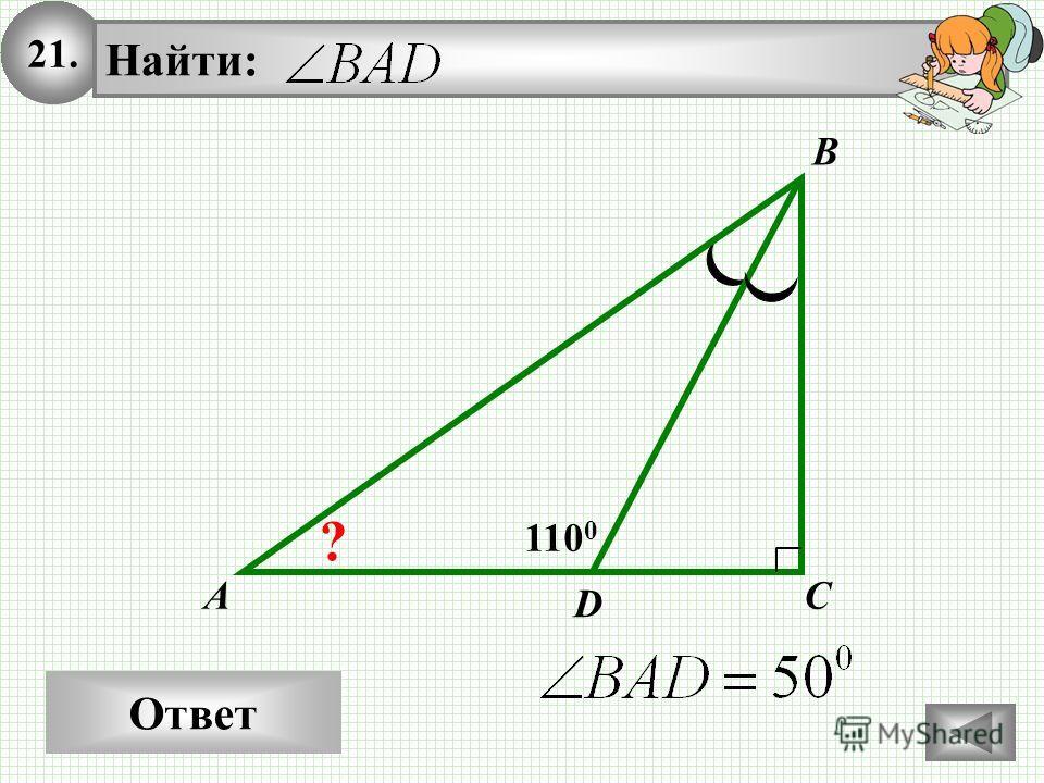 21. Ответ A Найти: B C 110 0 D ?