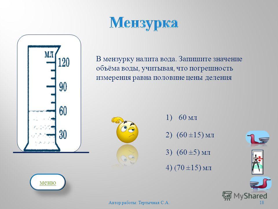 18 В мензурку налита вода. Запишите значение объёма воды, учитывая, что погрешность измерения равна половине цены деления 60 мл (60 ±15) мл ( 70 ±15) мл 4) (60 ±5) мл 3) 2) 1) Автор работы : Тертычная С. А. меню