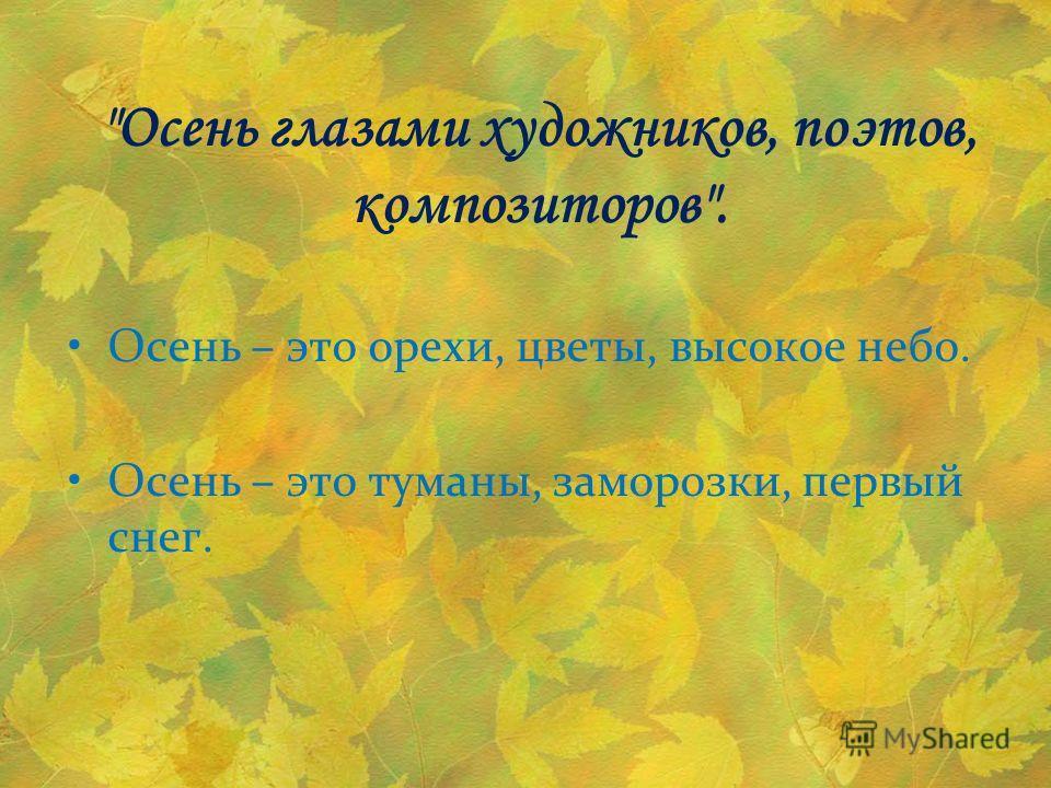 Осень глазами художников, поэтов, композиторов. Осень – это орехи, цветы, высокое небо. Осень – это туманы, заморозки, первый снег.