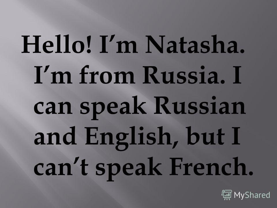 Hello! Im Natasha. Im from Russia. I can speak Russian and English, but I cant speak French.