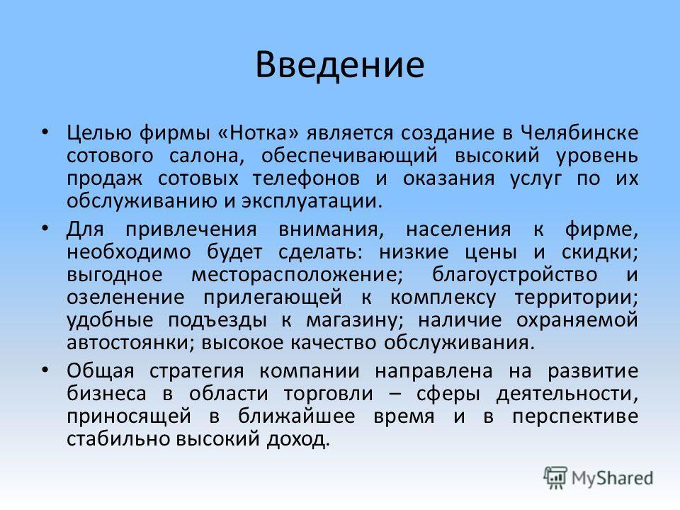 Введение Целью фирмы «Нотка» является создание в Челябинске сотового салона, обеспечивающий высокий уровень продаж сотовых телефонов и оказания услуг по их обслуживанию и эксплуатации. Для привлечения внимания, населения к фирме, необходимо будет сде