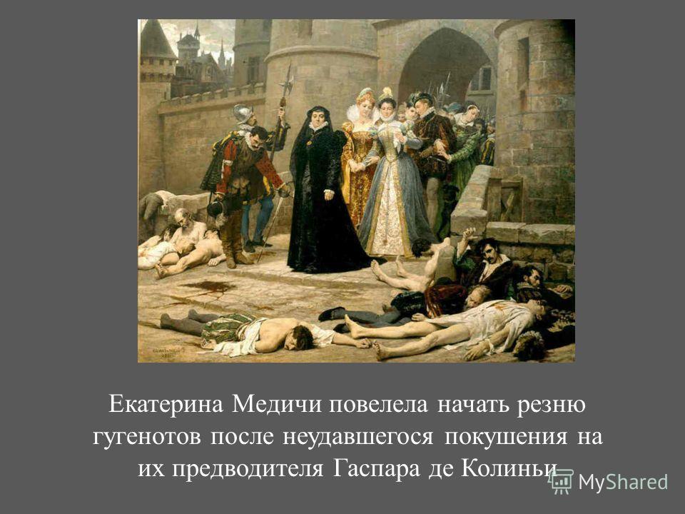 Екатерина Медичи повелела начать резню гугенотов после неудавшегося покушения на их предводителя Гаспара де Колиньи