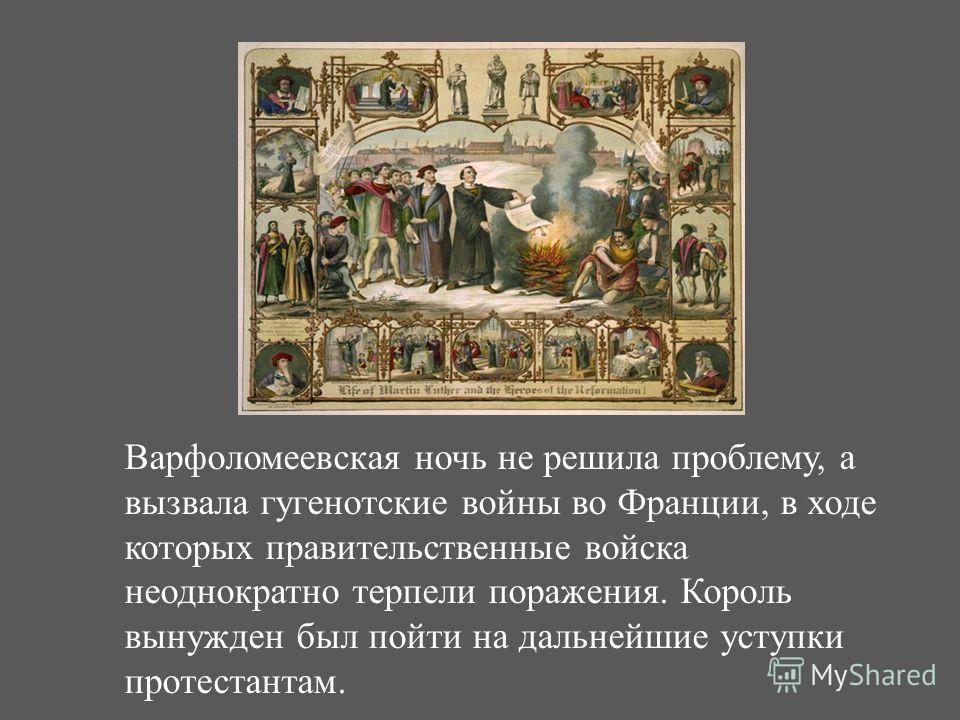 Варфоломеевская ночь не решила проблему, а вызвала гугенотские войны во Франции, в ходе которых правительственные войска неоднократно терпели поражения. Король вынужден был пойти на дальнейшие уступки протестантам.