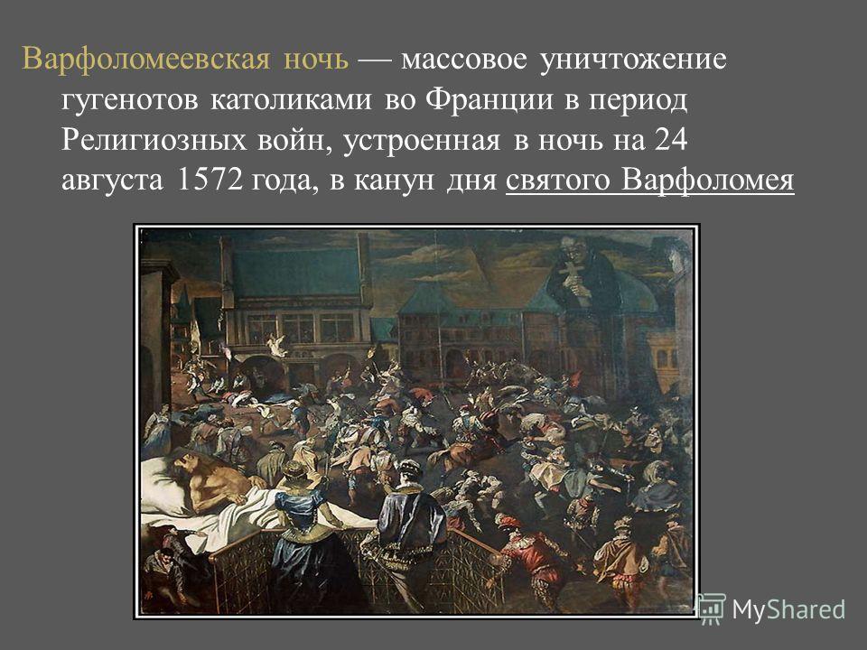Варфоломеевская ночь массовое уничтожение гугенотов католиками во Франции в период Религиозных войн, устроенная в ночь на 24 августа 1572 года, в канун дня святого Варфоломея