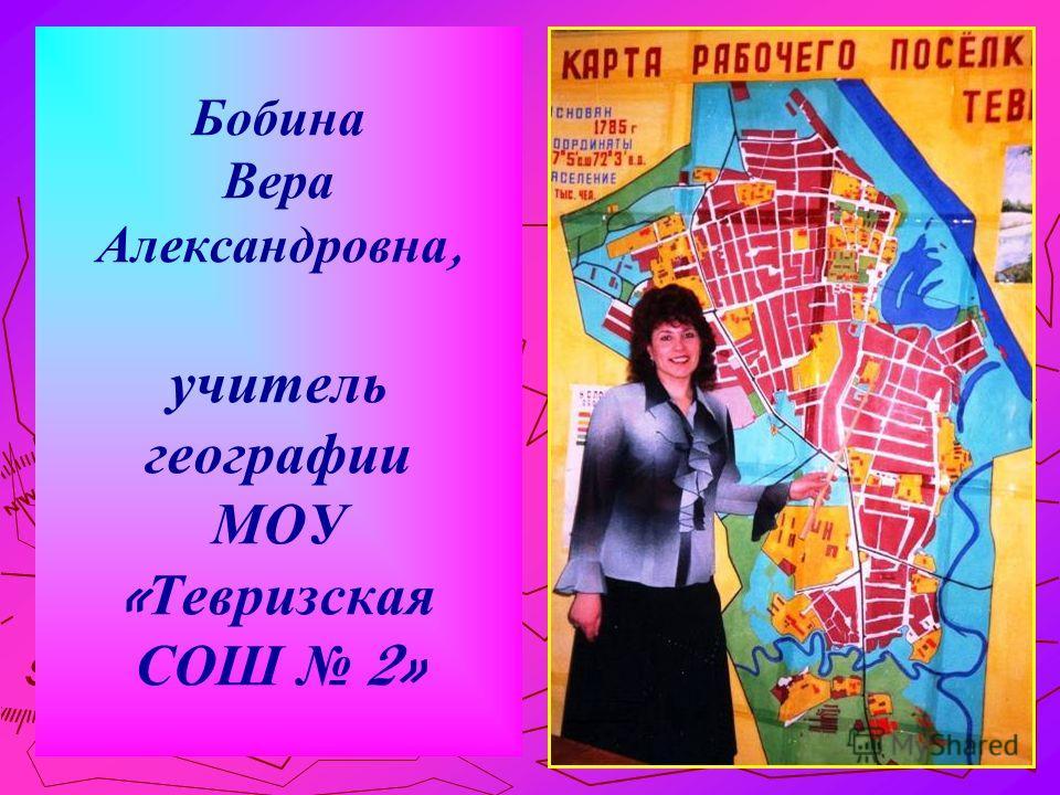 1 Бобина Вера Александровна, учитель географии МОУ « Тевризская СОШ 2»