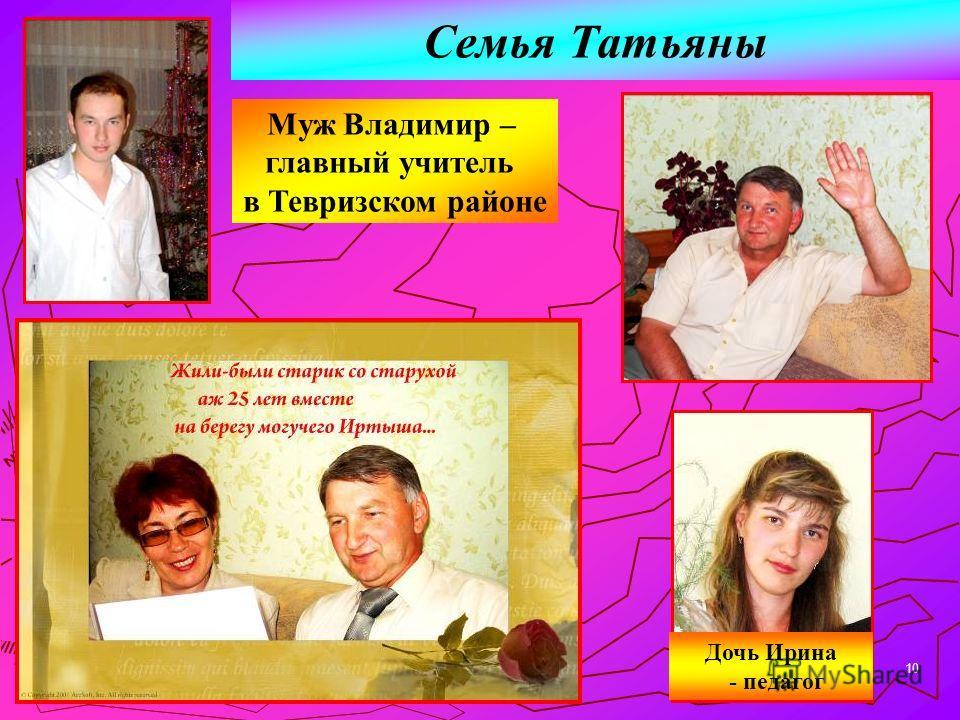 10 Семья Татьяны Муж Владимир – главный учитель в Тевризском районе Дочь Ирина - педагог