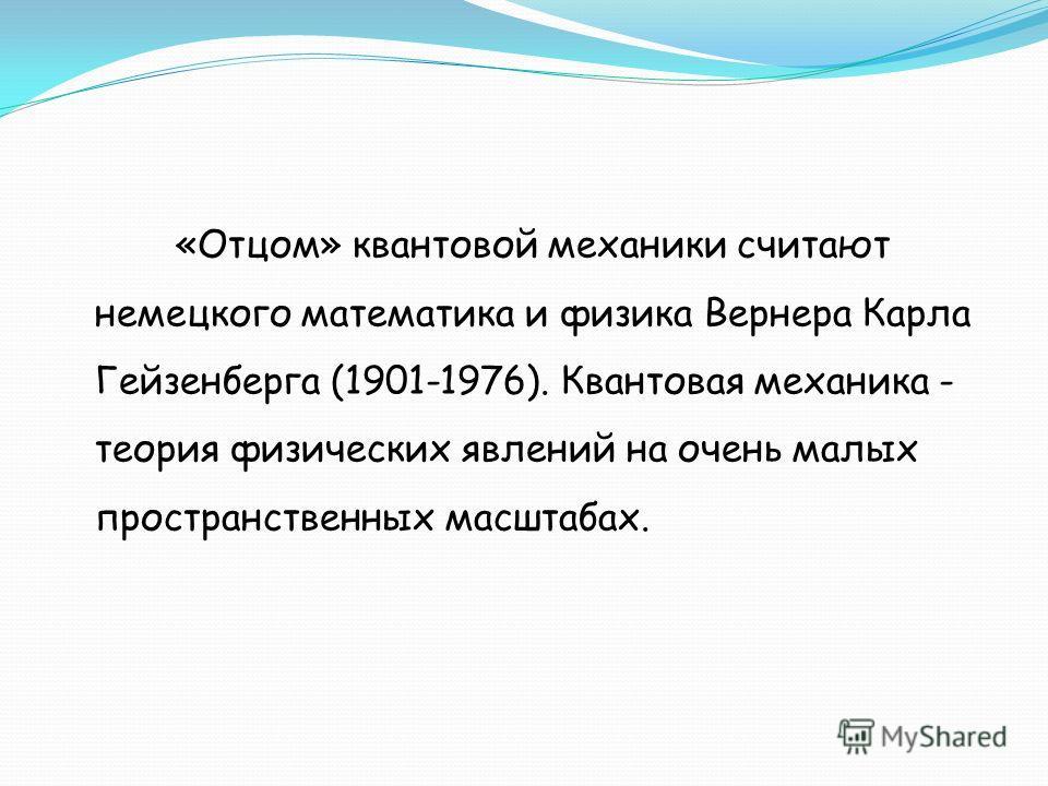 «Отцом» квантовой механики считают немецкого математика и физика Вернера Карла Гейзенберга (1901-1976). Квантовая механика - теория физических явлений на очень малых пространственных масштабах.