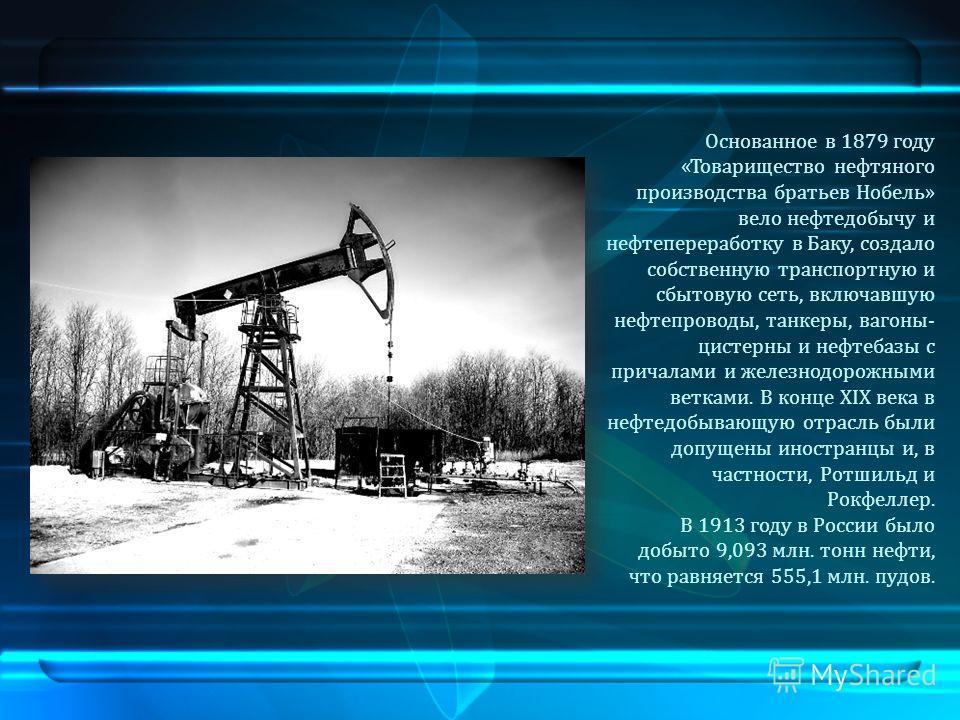 Основанное в 1879 году «Товарищество нефтяного производства братьев Нобель» вело нефтедобычу и нефтепереработку в Баку, создало собственную транспортную и сбытовую сеть, включавшую нефтепроводы, танкеры, вагоны- цистерны и нефтебазы с причалами и жел