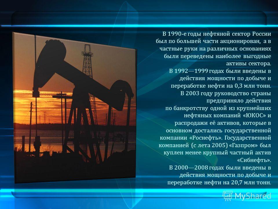 В 1990-е годы нефтяной сектор России был по большей части акционирован, а в частные руки на различных основаниях были переведены наиболее выгодные активы сектора. В 19921999 годах были введены в действия мощности по добыче и переработке нефти на 0,3