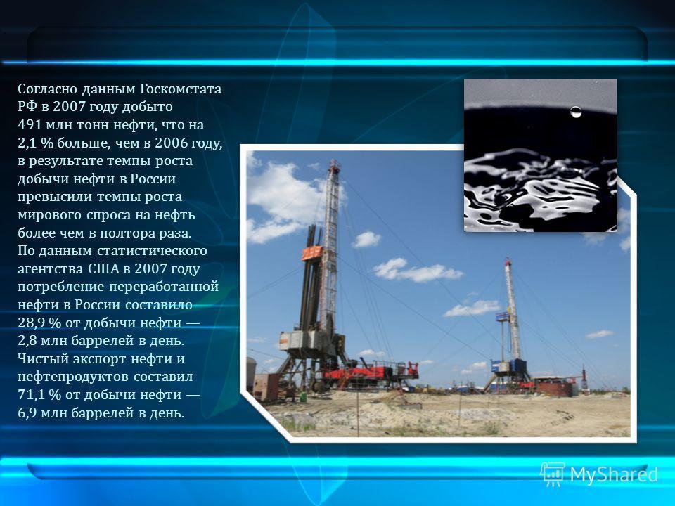Согласно данным Госкомстата РФ в 2007 году добыто 491 млн тонн нефти, что на 2,1 % больше, чем в 2006 году, в результате темпы роста добычи нефти в России превысили темпы роста мирового спроса на нефть более чем в полтора раза. По данным статистическ