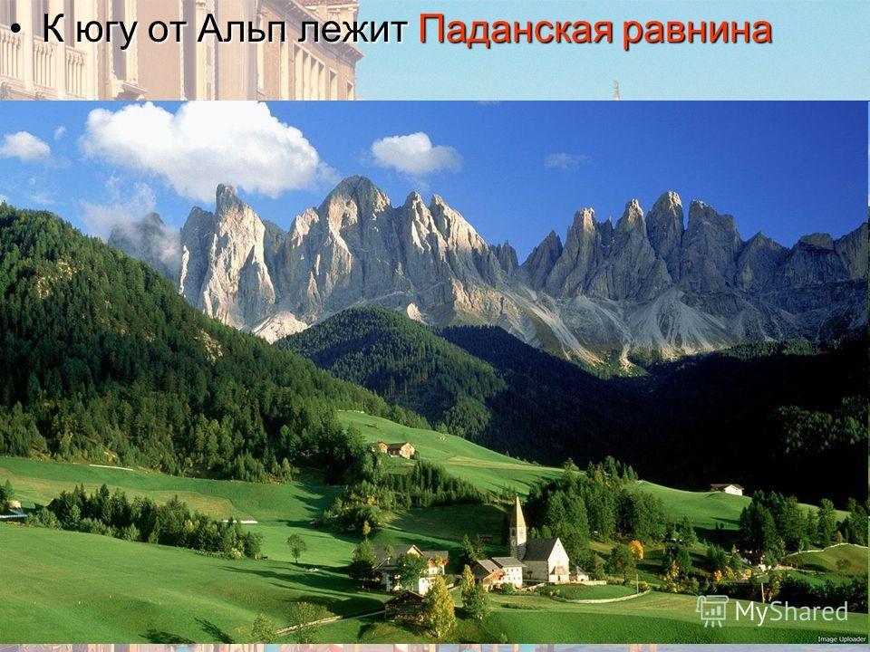 К югу от Альп лежит Паданская равнинаК югу от Альп лежит Паданская равнина