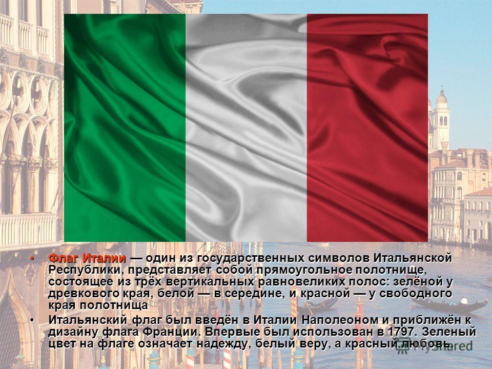 Флаг Италии один из государственных символов Итальянской Республики, представляет собой прямоугольное полотнище, состоящее из трёх вертикальных равновеликих полос: зелёной у древкового края, белой в середине, и красной у свободного края полотнища Фла