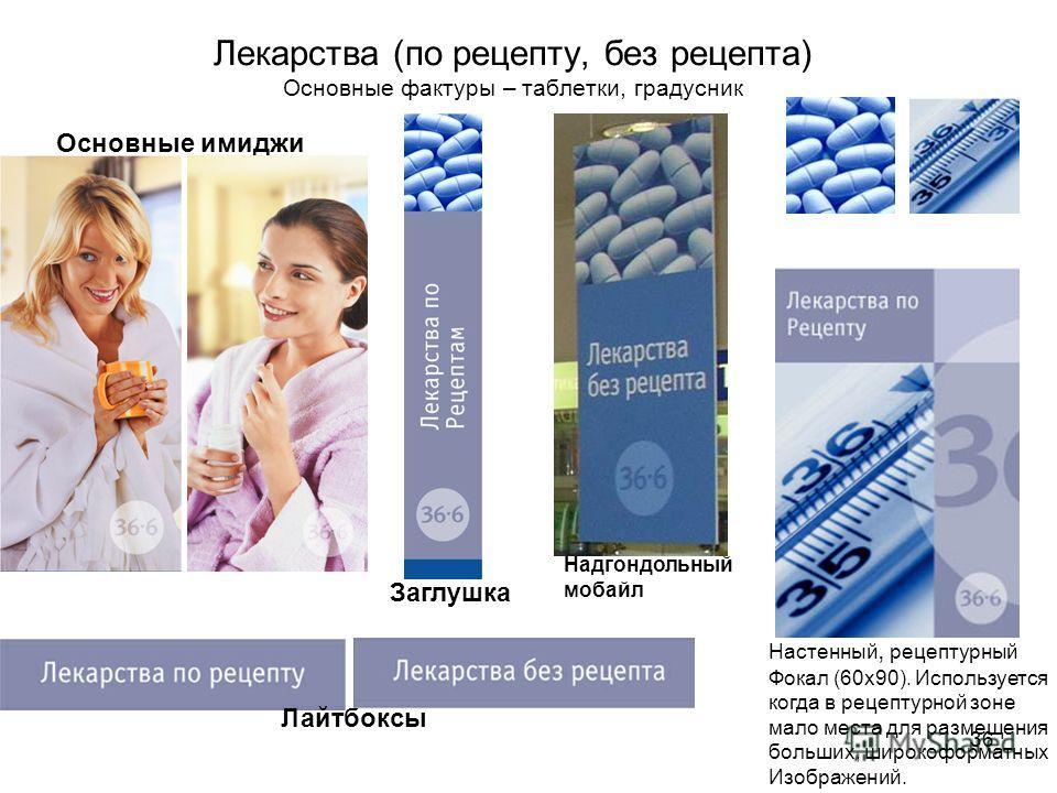 36 Лекарства (по рецепту, без рецепта) Основные фактуры – таблетки, градусник Настенный, рецептурный Фокал (60 х 90). Используется когда в рецептурной зоне мало места для размещения больших, широкоформатных Изображений. Заглушка Основные имиджи Надго