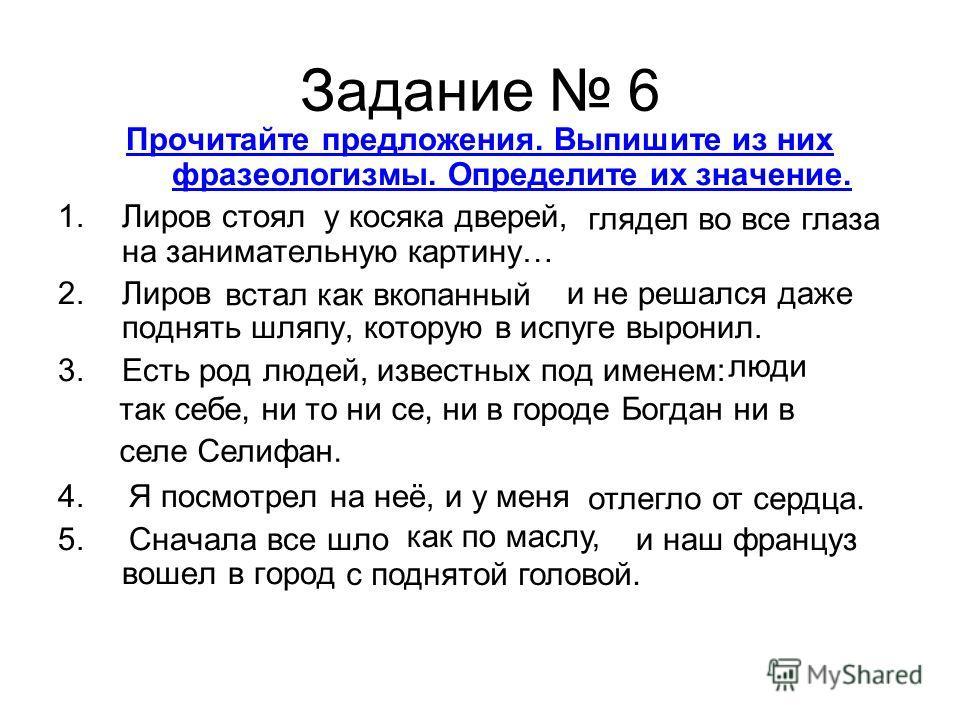 Задание 6 Прочитайте предложения. Выпишите из них фразеологизмы. Определите их значение. 1. Лиров стоял у косяка дверей, на занимательную картину… 2. Лиров и не решался даже поднять шляпу, которую в испуге выронил. 3. Есть род людей, известных под им