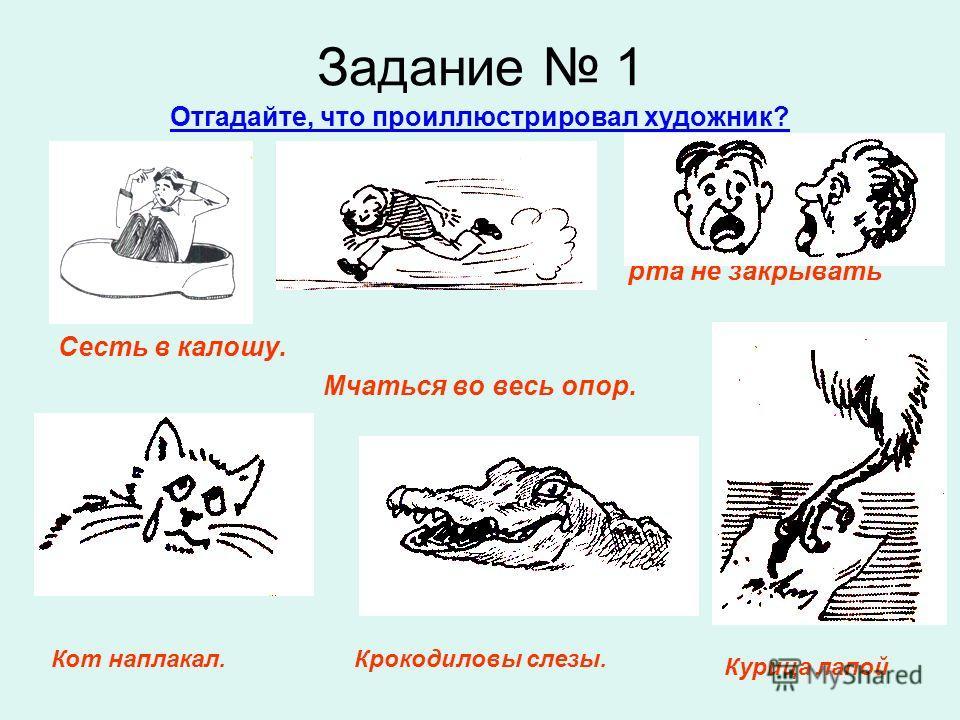 Задание 1 Отгадайте, что проиллюстрировал художник? рта не закрывать Сесть в калошу. Мчаться во весь опор. Курица лапой Крокодиловы слезы.Кот наплакал.