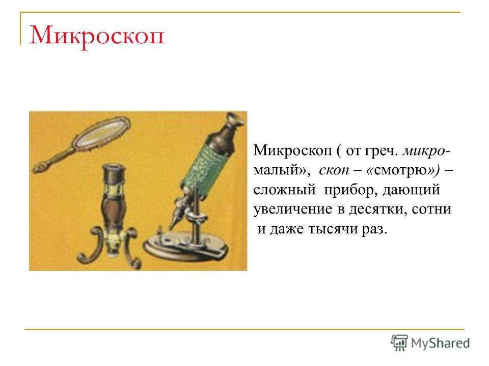 Микроскоп Микроскоп ( от греч. микро- малый», скоп – «смотрю») – сложный прибор, дающий увеличение в десятки, сотни и даже тысячи раз.