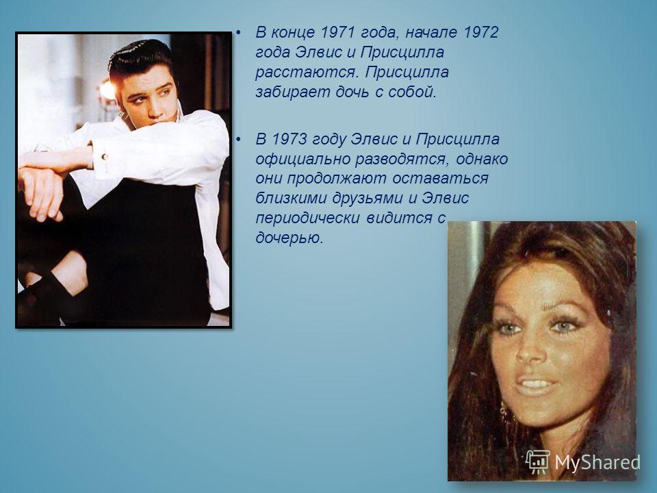 В конце 1971 года, начале 1972 года Элвис и Присцилла расстаются. Присцилла забирает дочь с собой. В 1973 году Элвис и Присцилла официально разводятся, однако они продолжают оставаться близкими друзьями и Элвис периодически видится с дочерью.