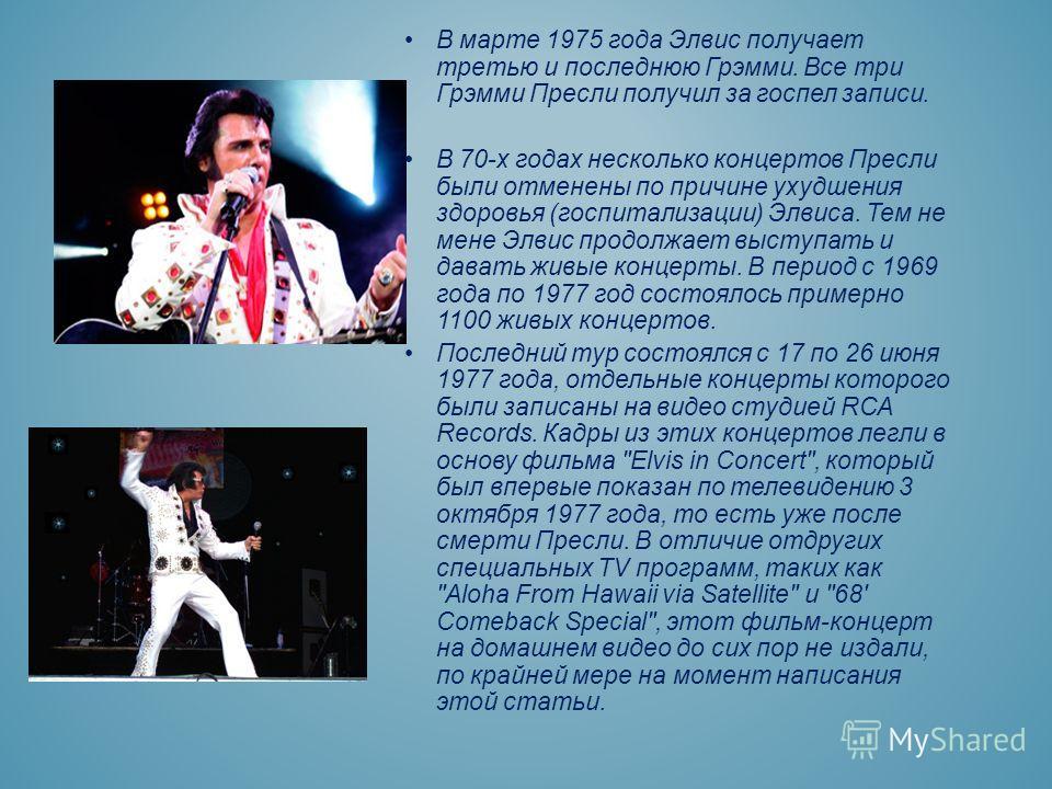 В марте 1975 года Элвис получает третью и последнюю Грэмми. Все три Грэмми Пресли получил за госпел записи. В 70-х годах несколько концертов Пресли были отменены по причине ухудшения здоровья (госпитализации) Элвиса. Тем не мене Элвис продолжает выст