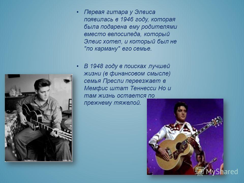 Первая гитара у Элвиса появилась в 1946 году, которая была подарена ему родителями вместо велосипеда, который Элвис хотел, и который был не