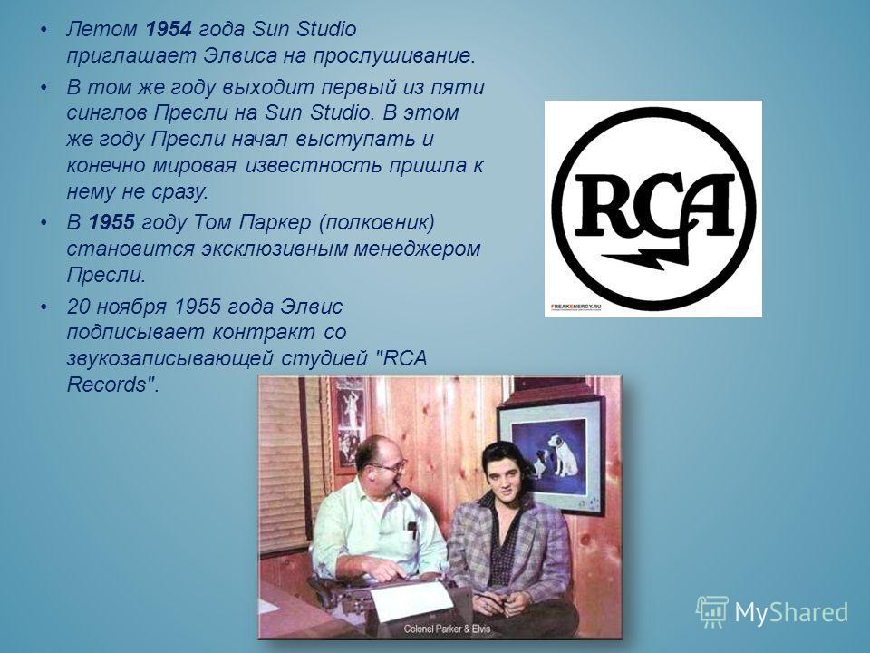 Летом 1954 года Sun Studio приглашает Элвиса на прослушивание. В том же году выходит первый из пяти синглов Пресли на Sun Studio. В этом же году Пресли начал выступать и конечно мировая известность пришла к нему не сразу. В 1955 году Том Паркер (полк