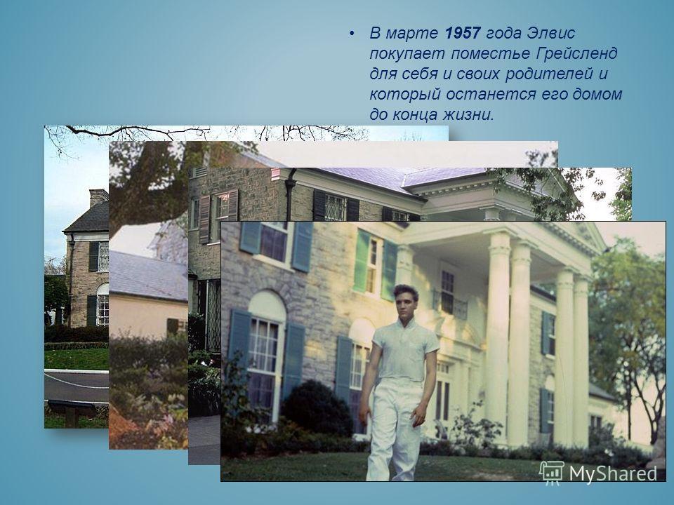 В марте 1957 года Элвис покупает поместье Грейсленд для себя и своих родителей и который останется его домом до конца жизни.