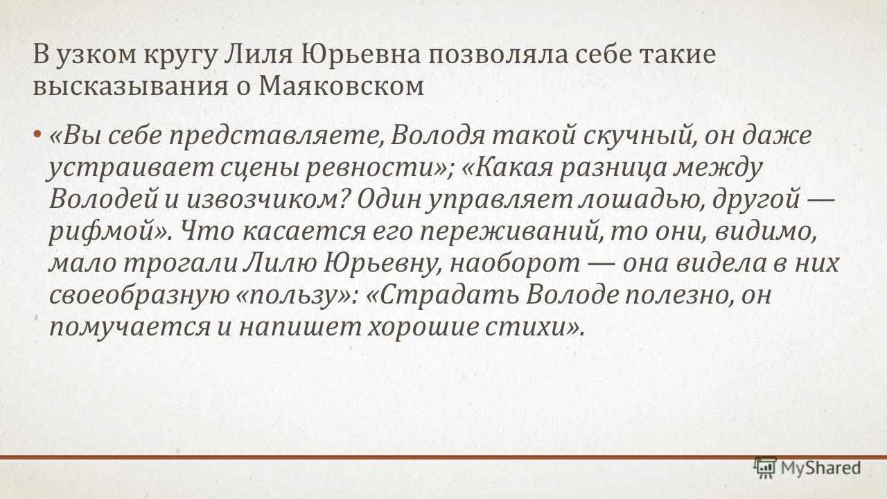 В узком кругу Лиля Юрьевна позволяла себе такие высказывания о Маяковском «Вы себе представляете, Володя такой скучный, он даже устраивает сцены ревности»; «Какая разница между Володей и извозчиком? Один управляет лошадью, другой рифмой». Что касаетс