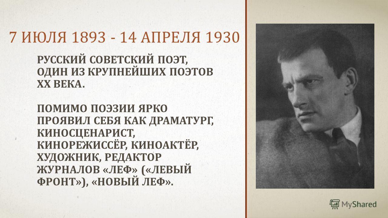 7 ИЮЛЯ 1893 - 14 АПРЕЛЯ 1930 РУССКИЙ СОВЕТСКИЙ ПОЭТ, ОДИН ИЗ КРУПНЕЙШИХ ПОЭТОВ XX ВЕКА. ПОМИМО ПОЭЗИИ ЯРКО ПРОЯВИЛ СЕБЯ КАК ДРАМАТУРГ, КИНОСЦЕНАРИСТ, КИНОРЕЖИССЁР, КИНОАКТЁР, ХУДОЖНИК, РЕДАКТОР ЖУРНАЛОВ «ЛЕФ» («ЛЕВЫЙ ФРОНТ»), «НОВЫЙ ЛЕФ».