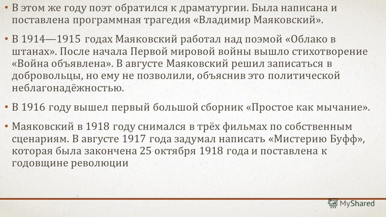 В этом же году поэт обратился к драматургии. Была написана и поставлена программная трагедия «Владимир Маяковский». В 19141915 годах Маяковский работал над поэмой «Облако в штанах». После начала Первой мировой войны вышло стихотворение «Война объявле