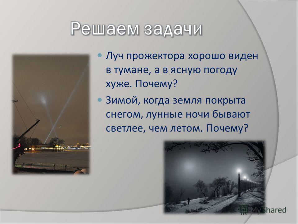 Луч прожектора хорошо виден в тумане, a в ясную погоду хуже. Почему? Зимой, когда земля покрыта снегом, лунные ночи бывают светлее, чем летом. Почему?