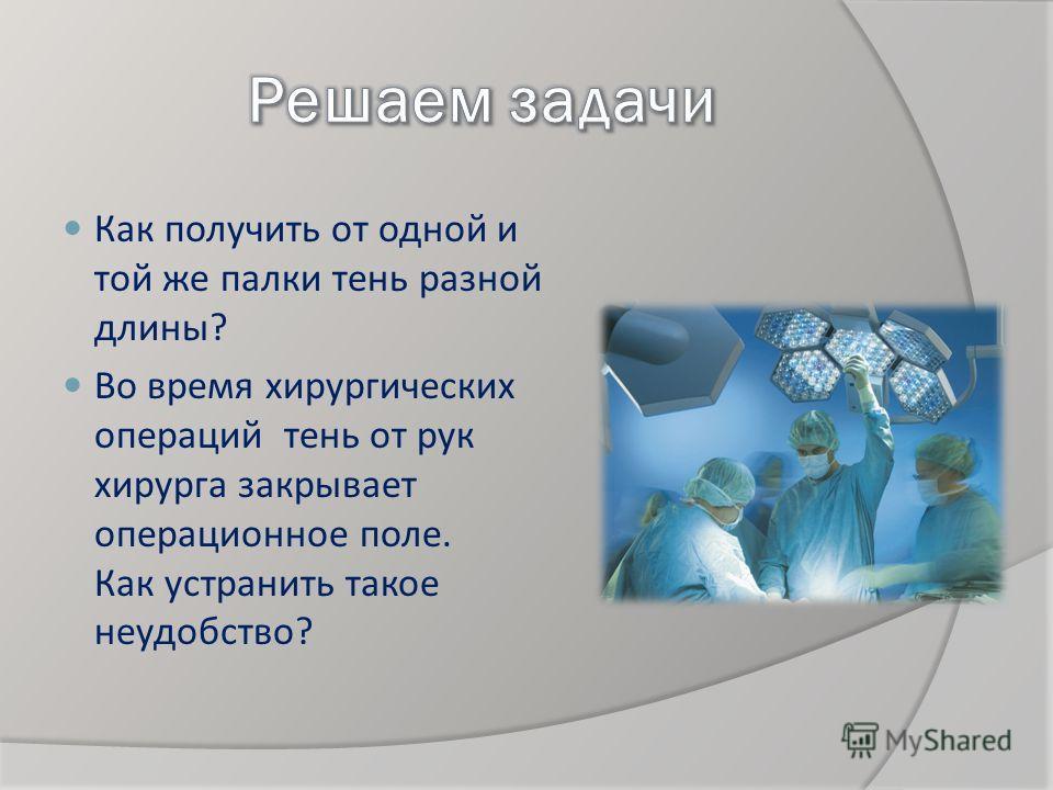 Как получить от одной и той же палки тень разной длины? Во время хирургических операций тень от рук хирурга закрывает операционное поле. Как устранить такое неудобство?