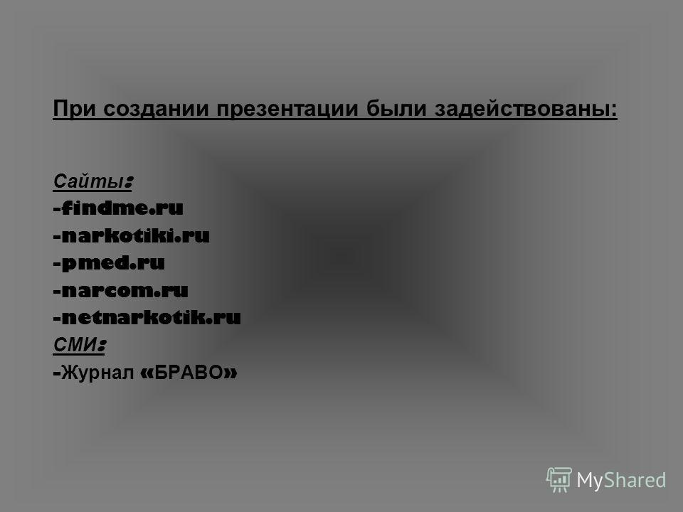 При создании презентации были задействованы: Сайты : -findme.ru -narkotiki.ru -pmed.ru -narcom.ru -netnarkotik.ru СМИ : - Журнал « БРАВО »