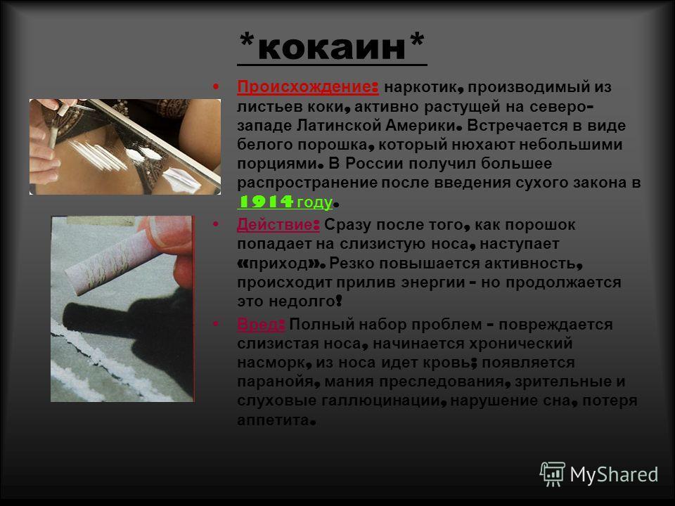 *кокаин* Происхождение : наркотик, производимый из листьев коки, активно растущей на северо - западе Латинской Америки. Встречается в виде белого порошка, который нюхают небольшими порциями. В России получил большее распространение после введения сух