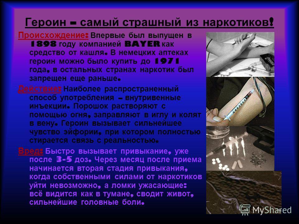 Героин – самый страшный из наркотиков ! Происхождение : Впервые был выпущен в 1898 году компанией BAYER как средство от кашля. В немецких аптеках героин можно было купить до 1971 года, в остальных странах наркотик был запрещен еще раньше. Действие :