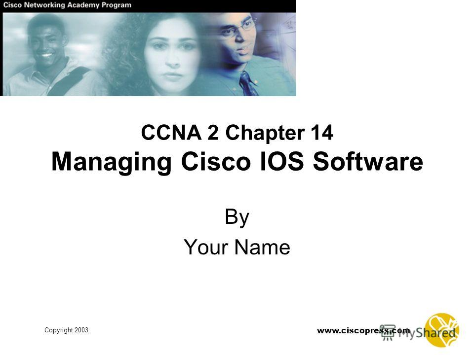 www.ciscopress.com Copyright 2003 CCNA 2 Chapter 14 Managing Cisco IOS Software By Your Name