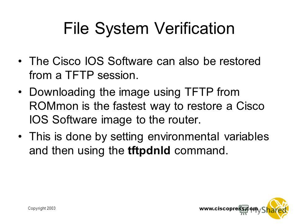 www.ciscopress.com Copyright 2003 File System Verification The Cisco IOS Software can also be restored from a TFTP session. Downloading the image using TFTP from ROMmon is the fastest way to restore a Cisco IOS Software image to the router. This is d