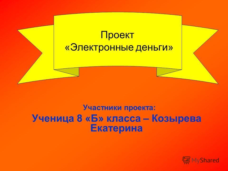 Проект «Электронные деньги» Участники проекта: Ученица 8 «Б» класса – Козырева Екатерина