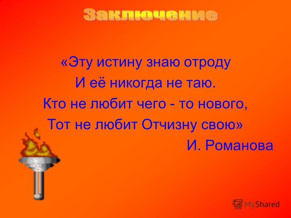 «Эту истину знаю отроду И её никогда не таю. Кто не любит чего - то нового, Тот не любит Отчизну свою» И. Романова