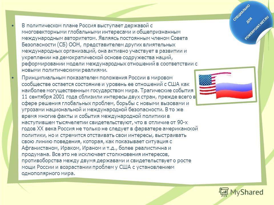 В политическом плане Россия выступает державой с многовекторными глобальными интересами и общепризнанным международным авторитетом. Являясь постоянным членом Совета Безопасности (СБ) ООН, представителем других влиятельных международных организаций, о