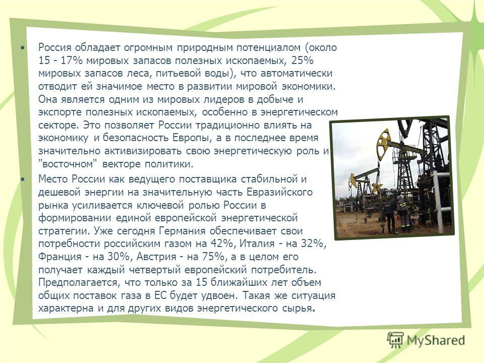 Россия обладает огромным природным потенциалом (около 15 - 17% мировых запасов полезных ископаемых, 25% мировых запасов леса, питьевой воды), что автоматически отводит ей значимое место в развитии мировой экономики. Она является одним из мировых лиде