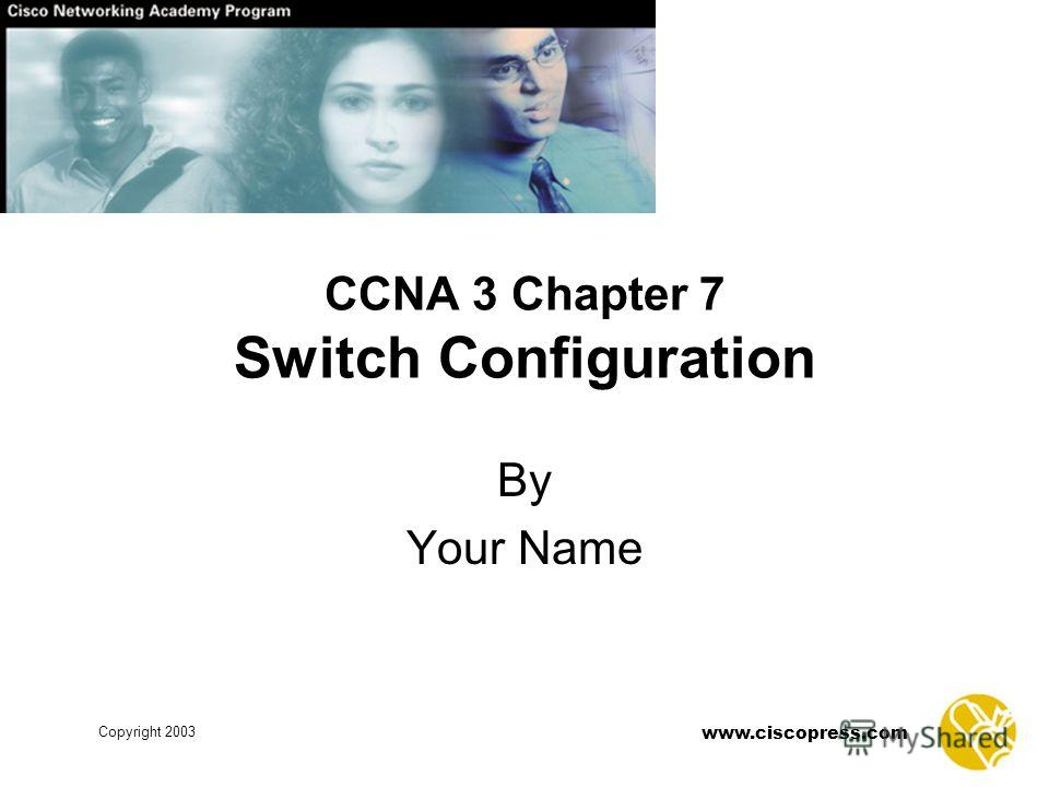 www.ciscopress.com Copyright 2003 CCNA 3 Chapter 7 Switch Configuration By Your Name