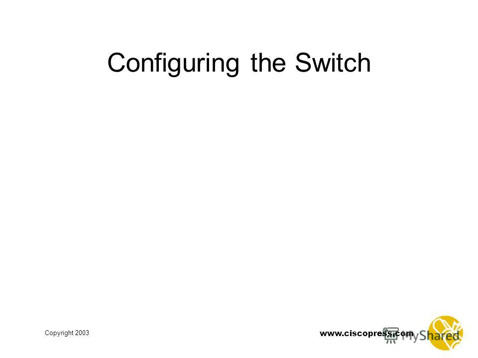 www.ciscopress.com Copyright 2003 Configuring the Switch