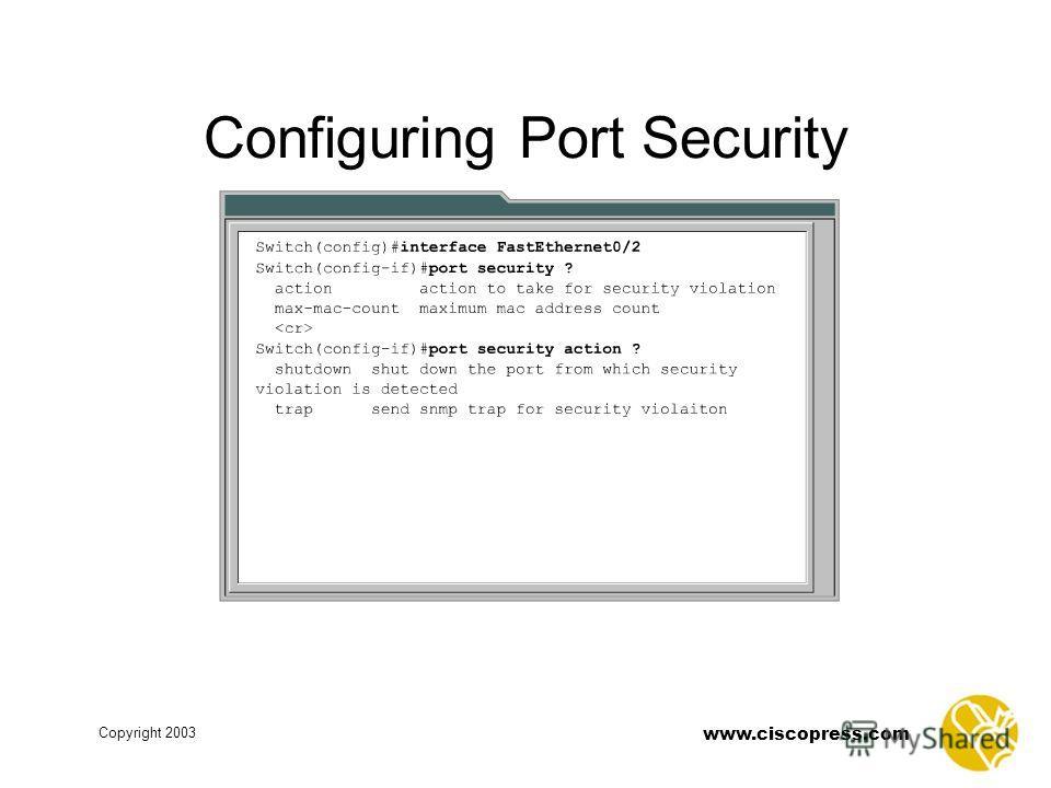 www.ciscopress.com Copyright 2003 Configuring Port Security